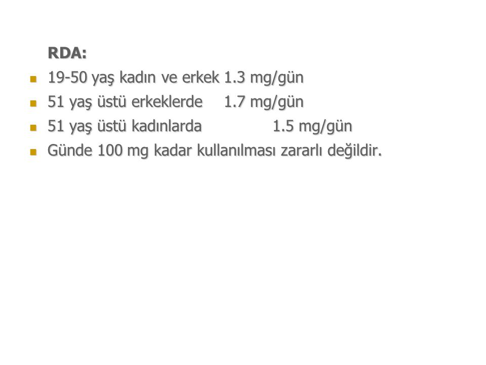 RDA: 19-50 yaş kadın ve erkek 1.3 mg/gün. 51 yaş üstü erkeklerde 1.7 mg/gün. 51 yaş üstü kadınlarda 1.5 mg/gün.