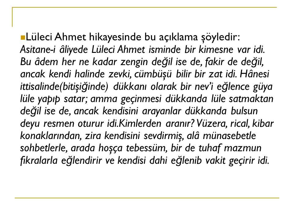 Lüleci Ahmet hikayesinde bu açıklama şöyledir: Asitane-i âliyede Lüleci Ahmet isminde bir kimesne var idi.