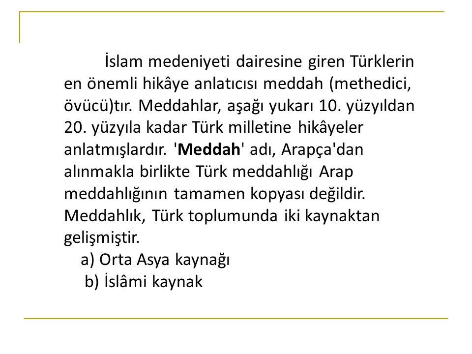İslam medeniyeti dairesine giren Türklerin en önemli hikâye anlatıcısı meddah (methedici, övücü)tır. Meddahlar, aşağı yukarı 10. yüzyıldan 20. yüzyıla kadar Türk milletine hikâyeler anlatmışlardır. Meddah adı, Arapça dan alınmakla birlikte Türk meddahlığı Arap meddahlığının tamamen kopyası değildir. Meddahlık, Türk toplumunda iki kaynaktan gelişmiştir.