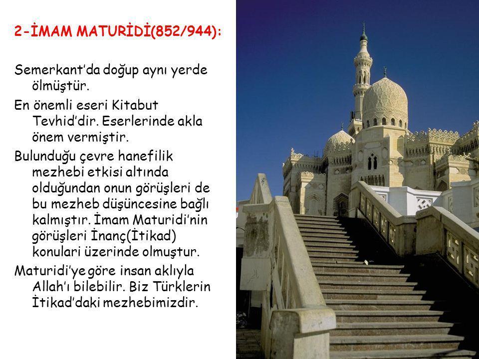 2-İMAM MATURİDİ(852/944): Semerkant'da doğup aynı yerde ölmüştür. En önemli eseri Kitabut Tevhid'dir. Eserlerinde akla önem vermiştir.