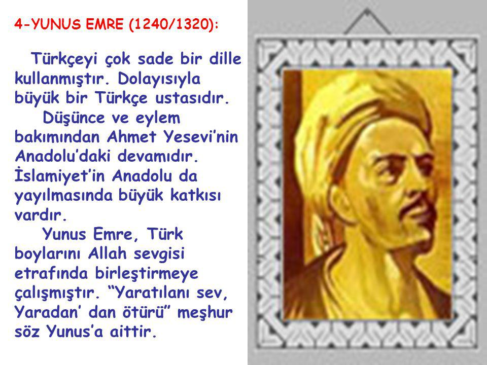 4-YUNUS EMRE (1240/1320): Türkçeyi çok sade bir dille kullanmıştır. Dolayısıyla büyük bir Türkçe ustasıdır.