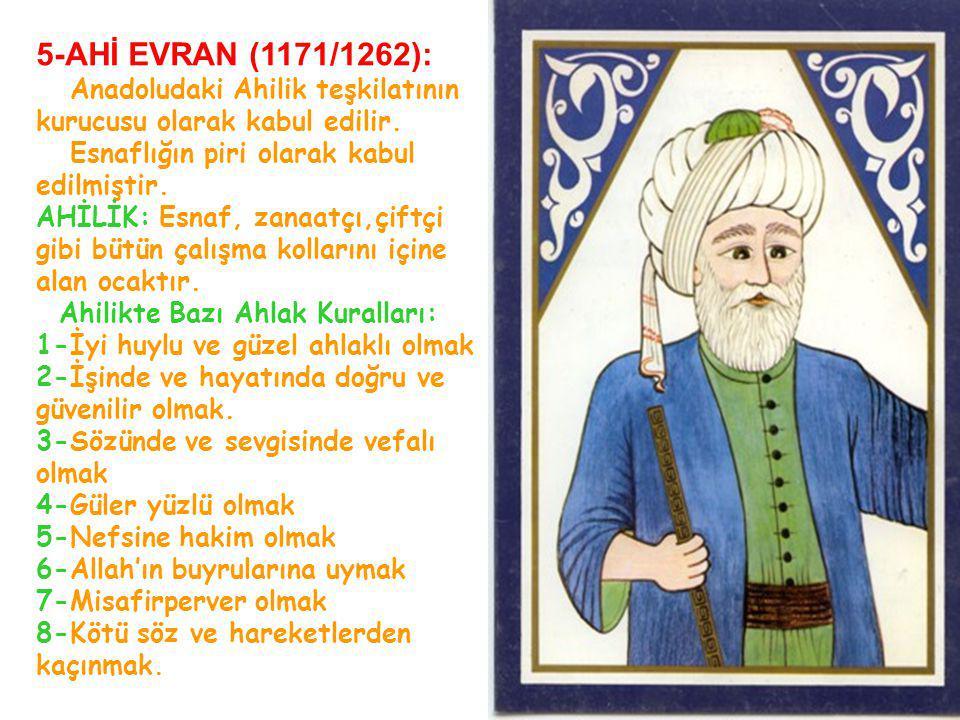 5-AHİ EVRAN (1171/1262): Anadoludaki Ahilik teşkilatının kurucusu olarak kabul edilir. Esnaflığın piri olarak kabul edilmiştir.