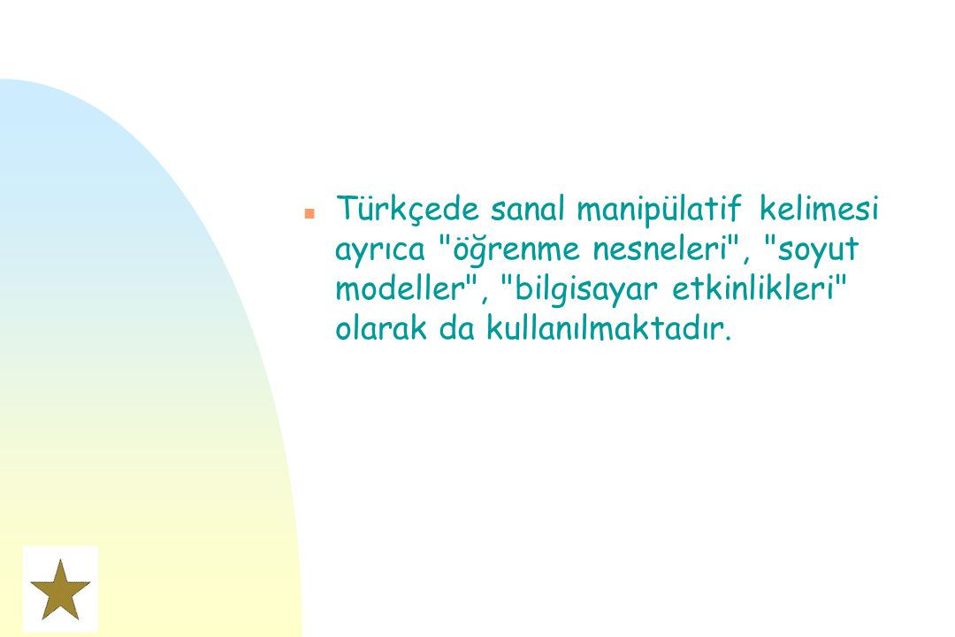 Türkçede sanal manipülatif kelimesi ayrıca öğrenme nesneleri , soyut modeller , bilgisayar etkinlikleri olarak da kullanılmaktadır.