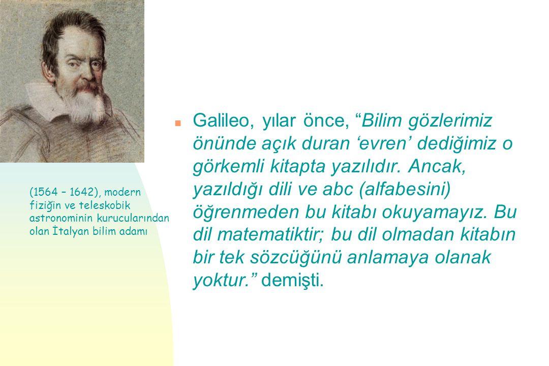 Galileo, yılar önce, Bilim gözlerimiz önünde açık duran 'evren' dediğimiz o görkemli kitapta yazılıdır. Ancak, yazıldığı dili ve abc (alfabesini) öğrenmeden bu kitabı okuyamayız. Bu dil matematiktir; bu dil olmadan kitabın bir tek sözcüğünü anlamaya olanak yoktur. demişti.