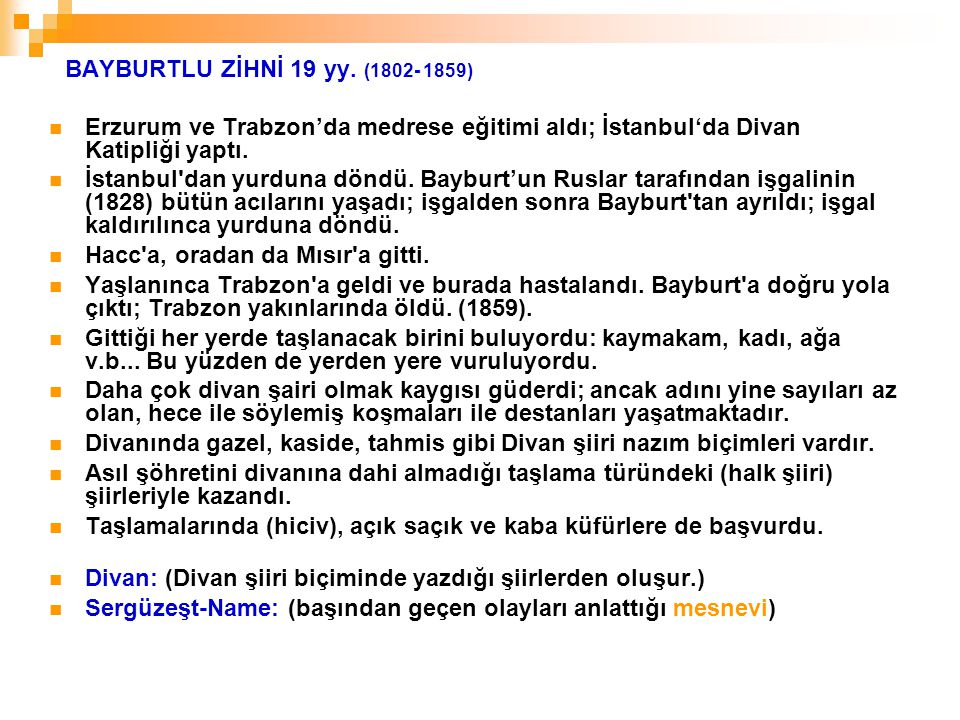 BAYBURTLU ZİHNİ 19 yy. (1802- 1859) Erzurum ve Trabzon'da medrese eğitimi aldı; İstanbul'da Divan Katipliği yaptı.