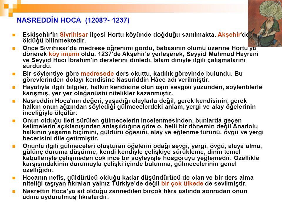 NASREDDİN HOCA (1208 - 1237) Eskişehir'in Sivrihisar ilçesi Hortu köyünde doğduğu sanılmakta, Akşehir de öldüğü bilinmektedir.