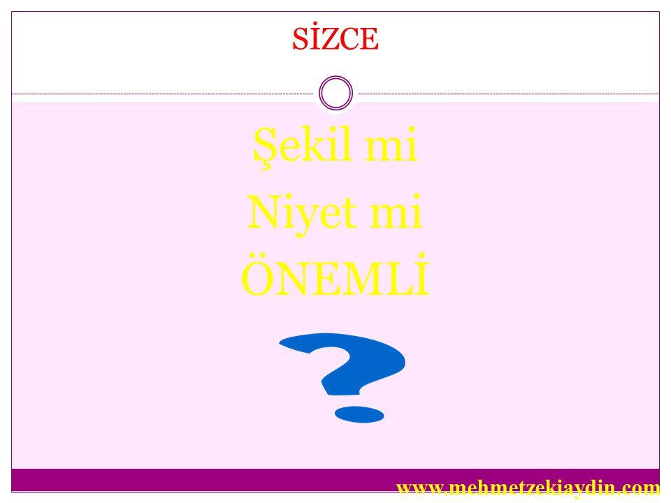 SİZCE Şekil mi Niyet mi ÖNEMLİ www.mehmetzekiaydin.com