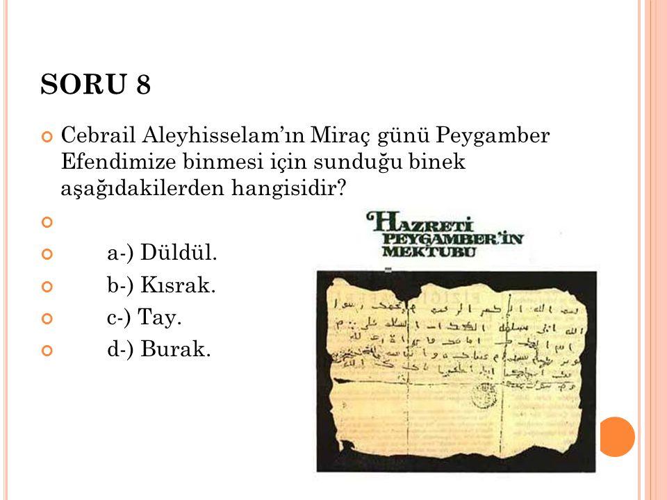 SORU 8 Cebrail Aleyhisselam'ın Miraç günü Peygamber Efendimize binmesi için sunduğu binek aşağıdakilerden hangisidir