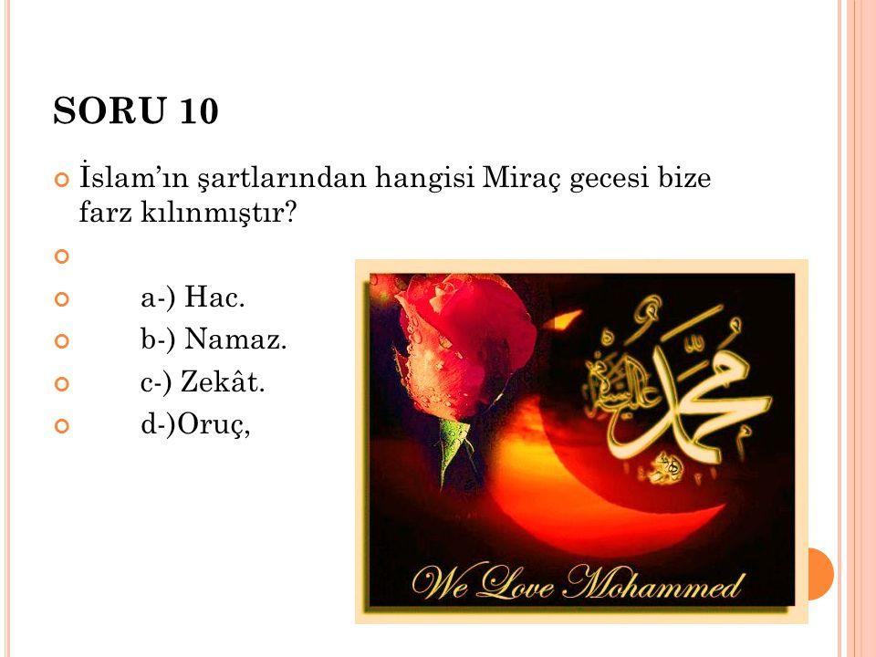 SORU 10 İslam'ın şartlarından hangisi Miraç gecesi bize farz kılınmıştır a-) Hac. b-) Namaz.
