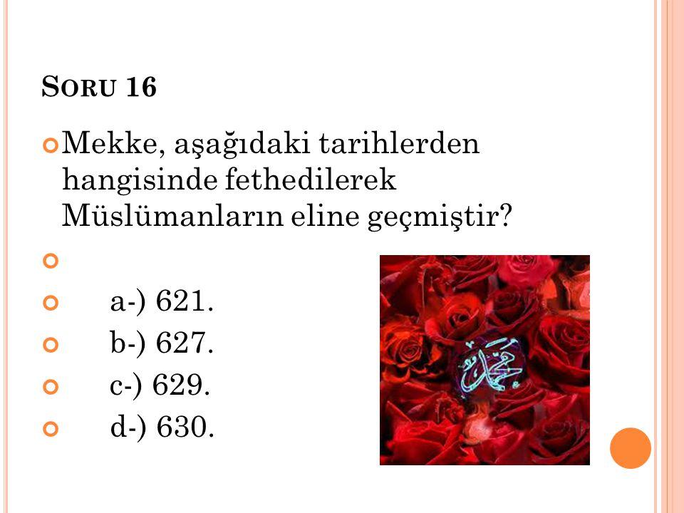 Soru 16 Mekke, aşağıdaki tarihlerden hangisinde fethedilerek Müslümanların eline geçmiştir a-) 621.