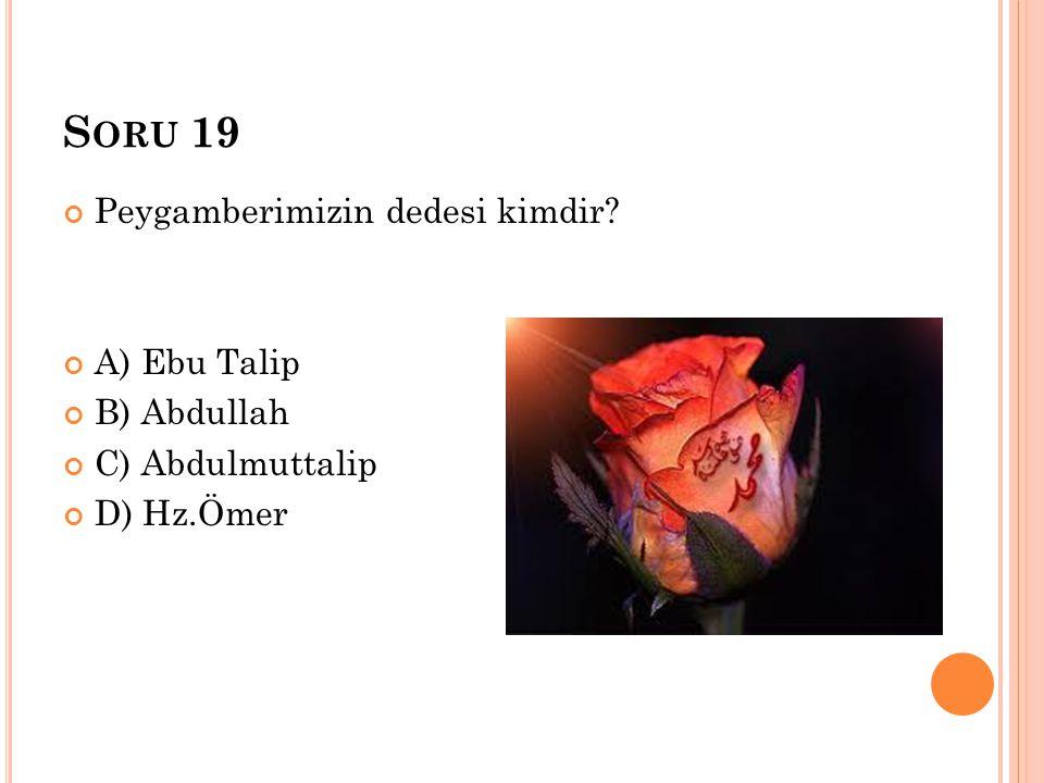 Soru 19 Peygamberimizin dedesi kimdir A) Ebu Talip B) Abdullah