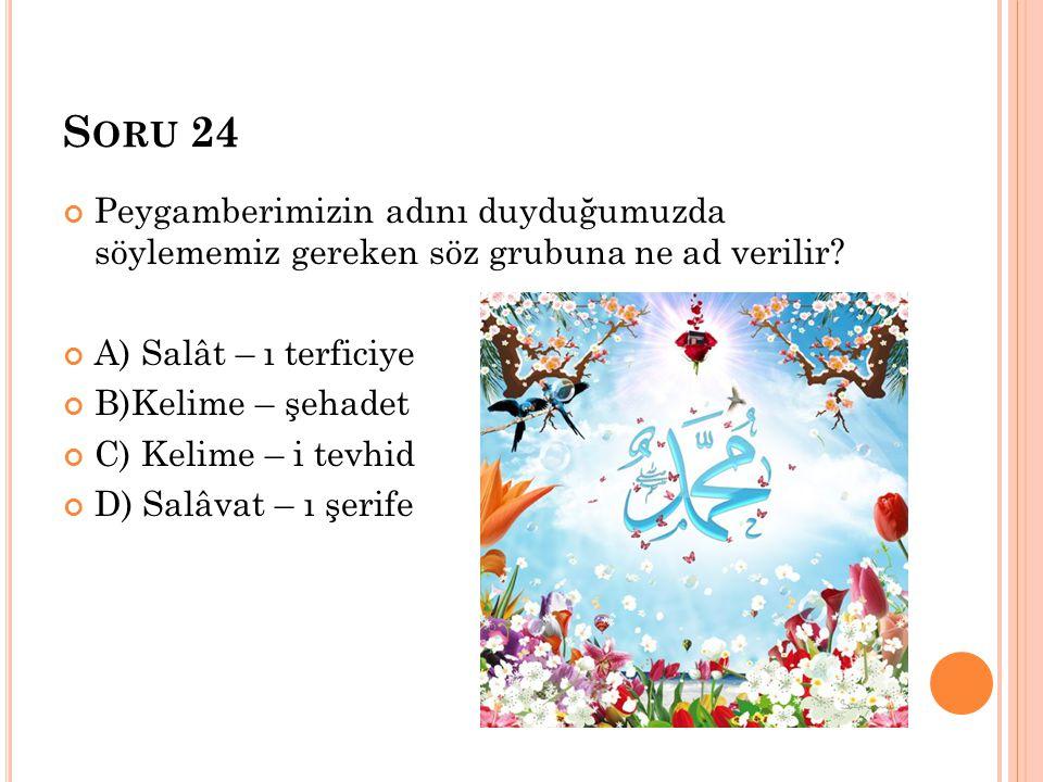 Soru 24 Peygamberimizin adını duyduğumuzda söylememiz gereken söz grubuna ne ad verilir A) Salât – ı terficiye.