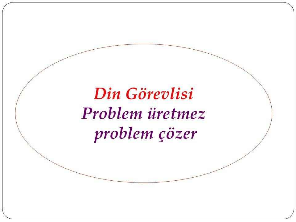 Din Görevlisi Problem üretmez problem çözer