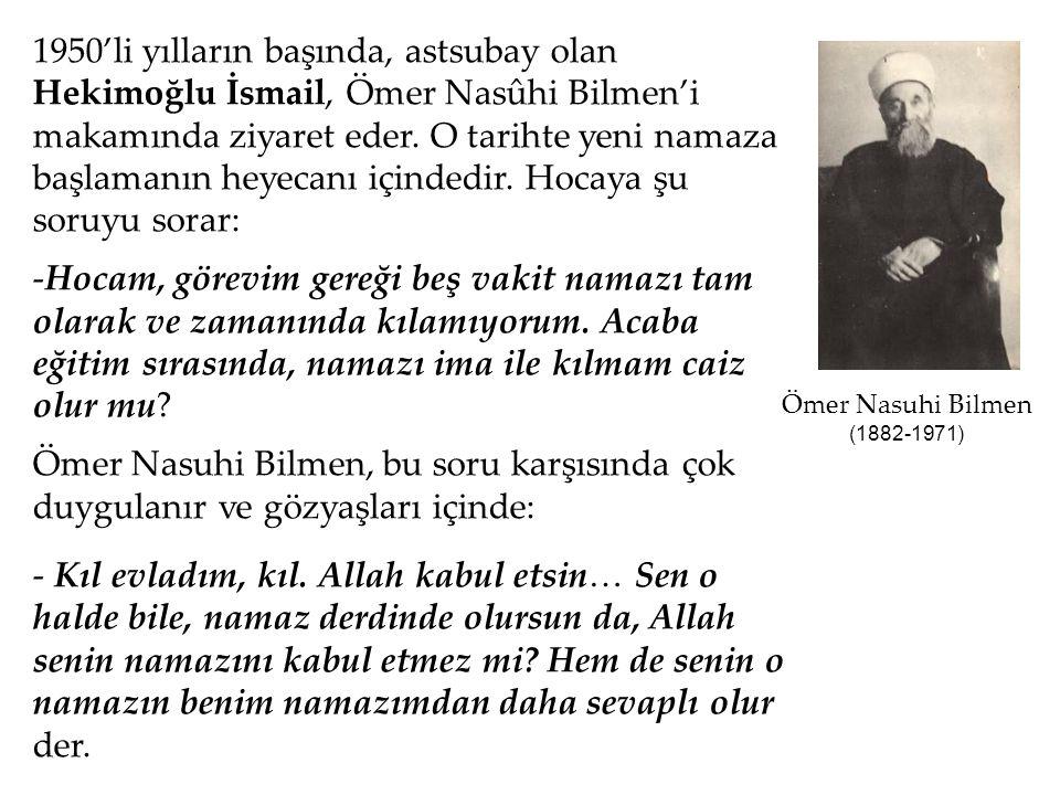 1950'li yılların başında, astsubay olan Hekimoğlu İsmail, Ömer Nasûhi Bilmen'i makamında ziyaret eder. O tarihte yeni namaza başlamanın heyecanı içindedir. Hocaya şu soruyu sorar: