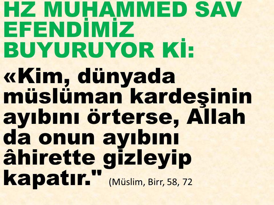 HZ MUHAMMED SAV EFENDİMİZ BUYURUYOR Kİ: «Kim, dünyada müslüman kardeşinin ayıbını örterse, Allah da onun ayıbını âhirette gizleyip kapatır. (Müslim, Birr, 58, 72