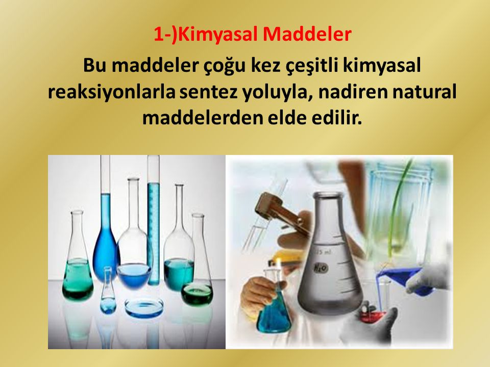 1-)Kimyasal Maddeler Bu maddeler çoğu kez çeşitli kimyasal reaksiyonlarla sentez yoluyla, nadiren natural maddelerden elde edilir.
