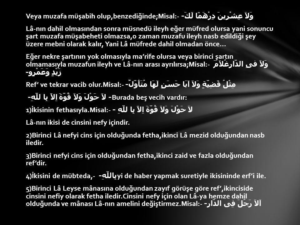 Veya muzafa müşabih olup,benzediğinde;Misal:- وَلاَ عِشْرِينَ دِرْهَمًا لَكَ- Lâ-nın dahil olmasından sonra müsnedü ileyh eğer müfred olursa yani sonuncu şart muzafa müşabeheti olmazsa,o zaman muzafu ileyh nasb edildiği şey üzere mebni olarak kalır, Yani Lâ müfrede dahil olmadan önce...