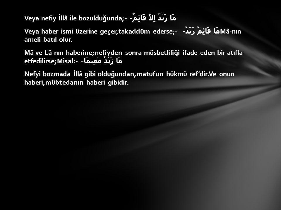 Veya nefiy İllâ ile bozulduğunda;- مَا زَيْدٌ اِلاَّ قَائِمٌ- Veya haber ismi üzerine geçer,takaddüm ederse;- مَا قَائِمٌ زَيْدٌ- Mâ-nın ameli batıl olur.