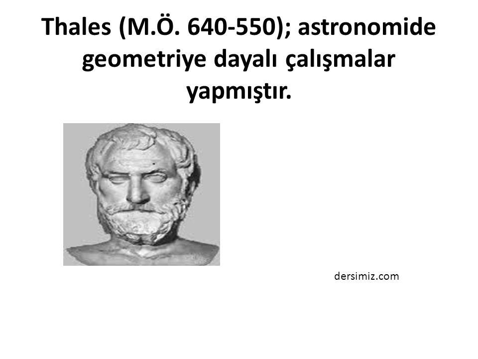 Thales (M.Ö. 640-550); astronomide geometriye dayalı çalışmalar yapmıştır.