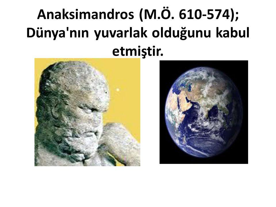 Anaksimandros (M.Ö. 610-574); Dünya nın yuvarlak olduğunu kabul etmiştir.