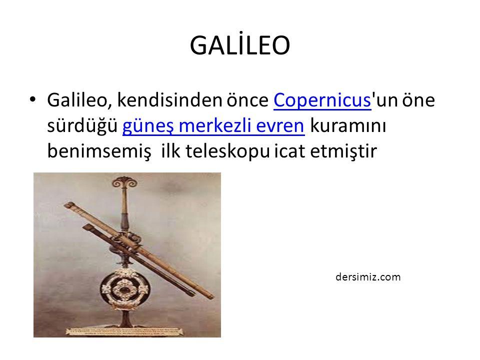 GALİLEO Galileo, kendisinden önce Copernicus un öne sürdüğü güneş merkezli evren kuramını benimsemiş ilk teleskopu icat etmiştir.
