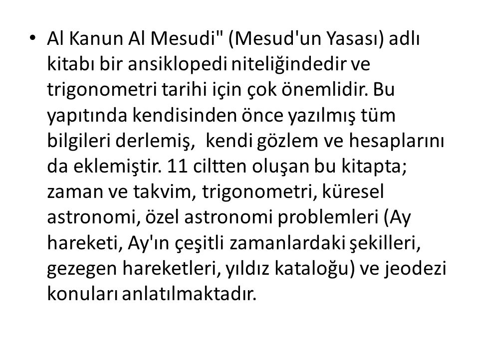 Al Kanun Al Mesudi (Mesud un Yasası) adlı kitabı bir ansiklopedi niteliğindedir ve trigonometri tarihi için çok önemlidir.