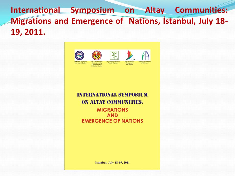 International Symposium on Altay Communities: Migrations and Emergence of Nations, İstanbul, July 18-19, 2011.