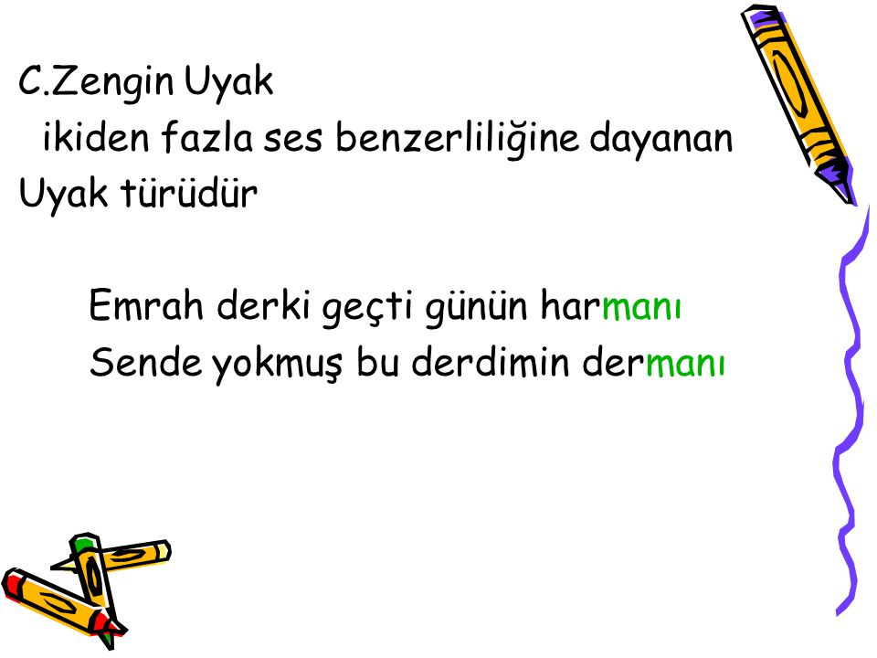 C.Zengin Uyak ikiden fazla ses benzerliliğine dayanan. Uyak türüdür. Emrah derki geçti günün harmanı.