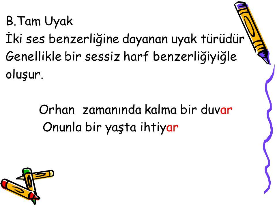 B.Tam Uyak İki ses benzerliğine dayanan uyak türüdür. Genellikle bir sessiz harf benzerliğiyiğle. oluşur.