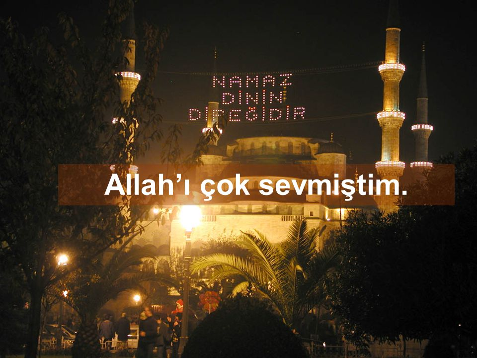 Allah'ı çok sevmiştim.