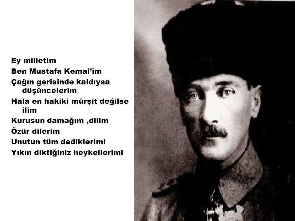 Ey milletim Ben Mustafa Kemal'im. Çağın gerisinde kaldıysa düşüncelerim. Hala en hakiki mürşit değilse ilim.