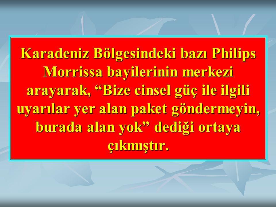 Karadeniz Bölgesindeki bazı Philips Morrissa bayilerinin merkezi arayarak, Bize cinsel güç ile ilgili uyarılar yer alan paket göndermeyin, burada alan yok dediği ortaya çıkmıştır.