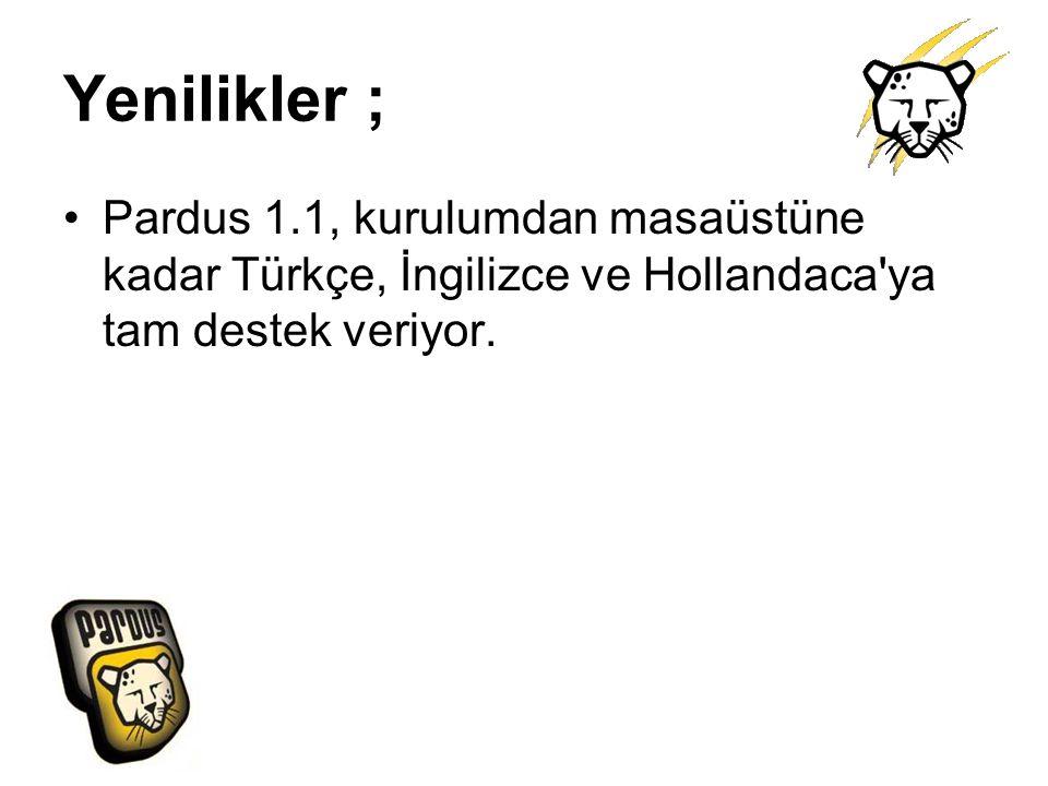 Yenilikler ; Pardus 1.1, kurulumdan masaüstüne kadar Türkçe, İngilizce ve Hollandaca ya tam destek veriyor.
