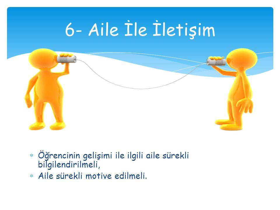 6- Aile İle İletişim Öğrencinin gelişimi ile ilgili aile sürekli bilgilendirilmeli, Aile sürekli motive edilmeli.