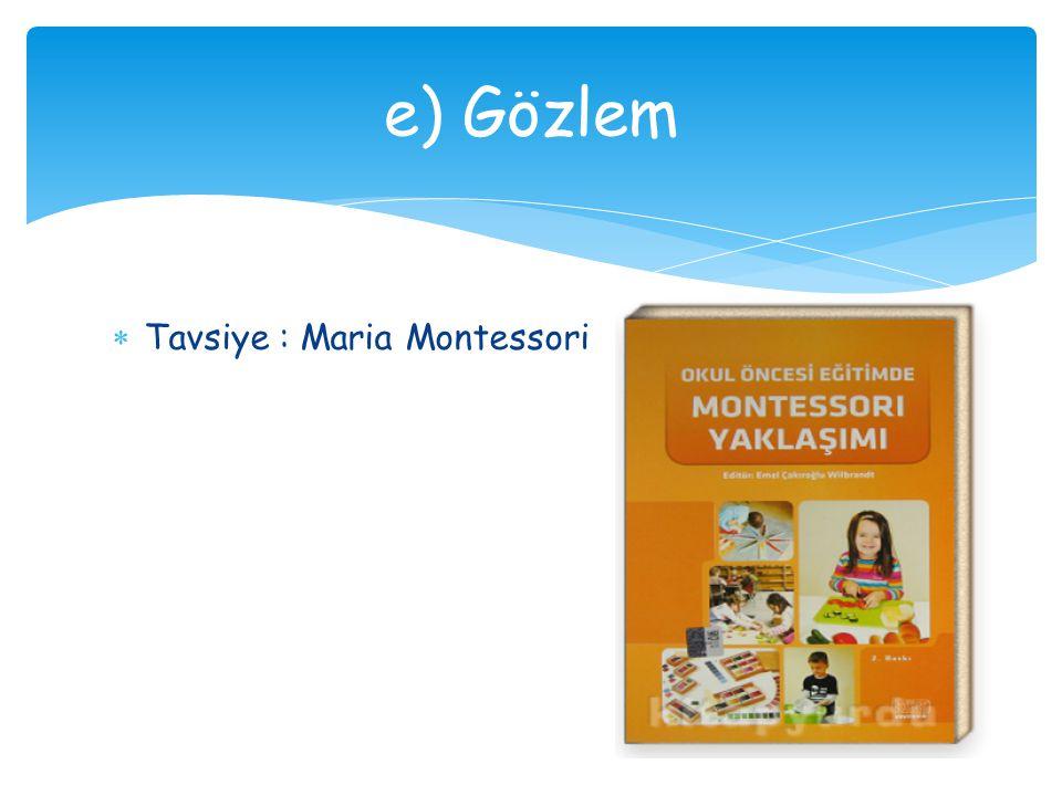 e) Gözlem Tavsiye : Maria Montessori