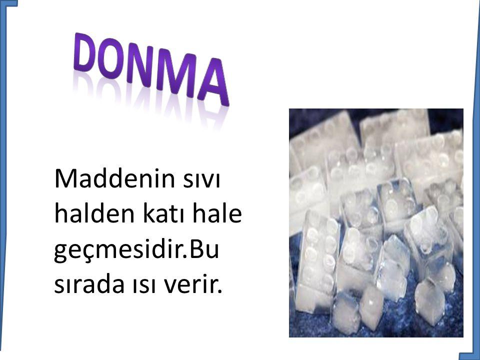 DONMA Maddenin sıvı halden katı hale geçmesidir.Bu sırada ısı verir.