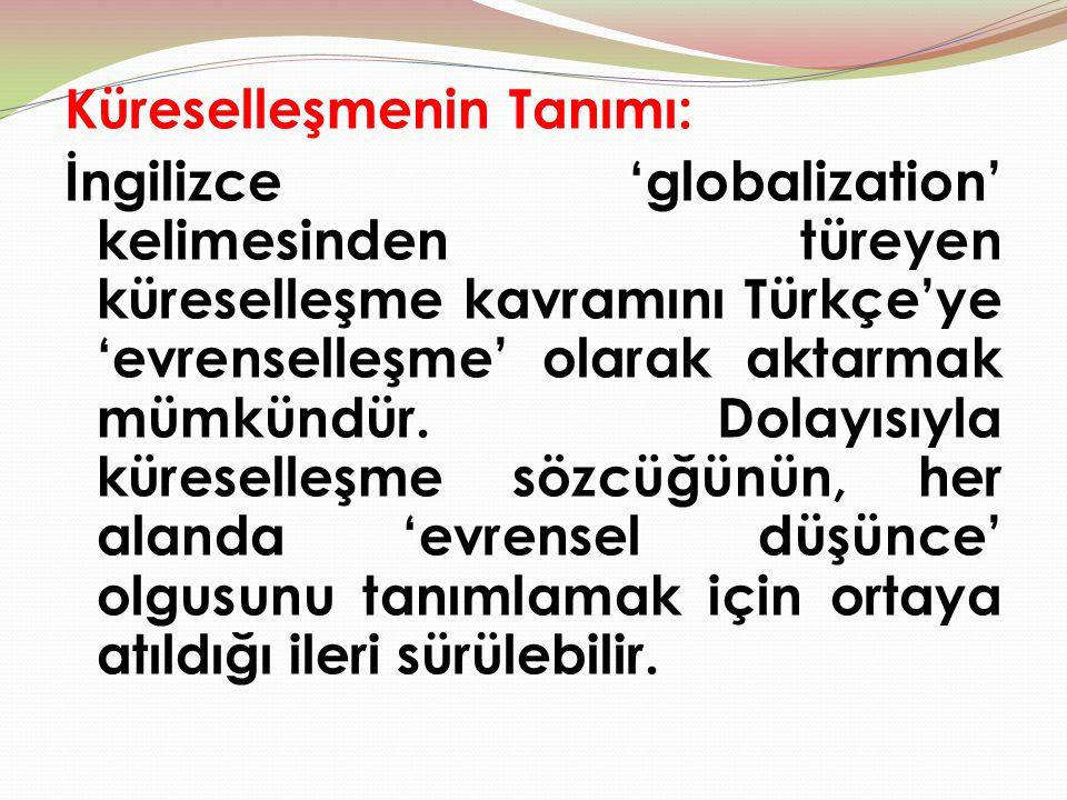 Küreselleşmenin Tanımı: İngilizce 'globalization' kelimesinden türeyen küreselleşme kavramını Türkçe'ye 'evrenselleşme' olarak aktarmak mümkündür.