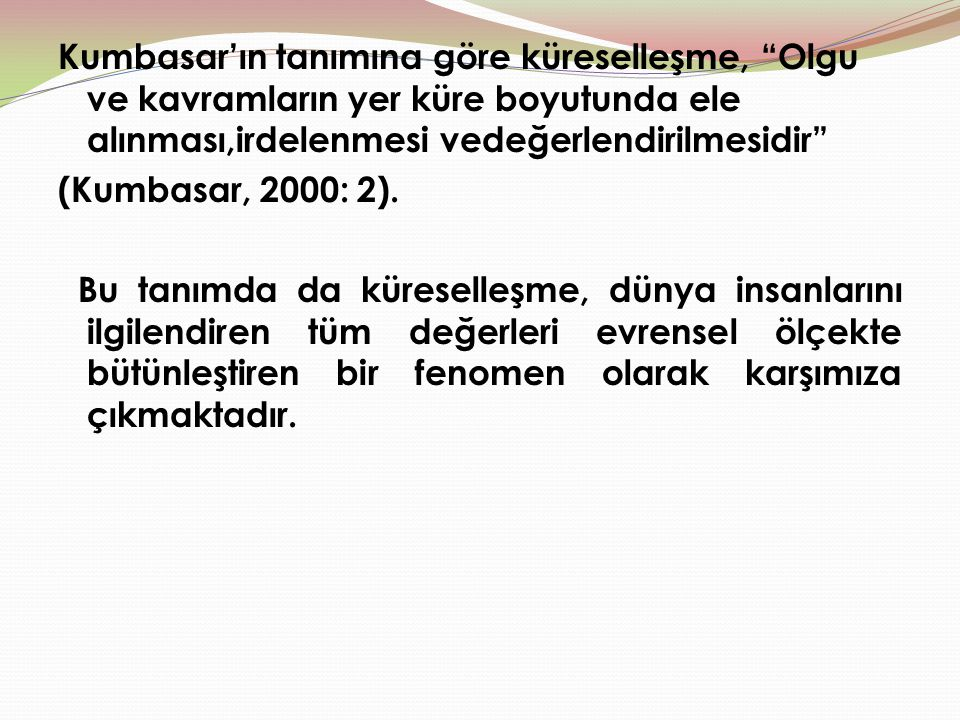 Kumbasar'ın tanımına göre küreselleşme, Olgu ve kavramların yer küre boyutunda ele alınması,irdelenmesi vedeğerlendirilmesidir (Kumbasar, 2000: 2).
