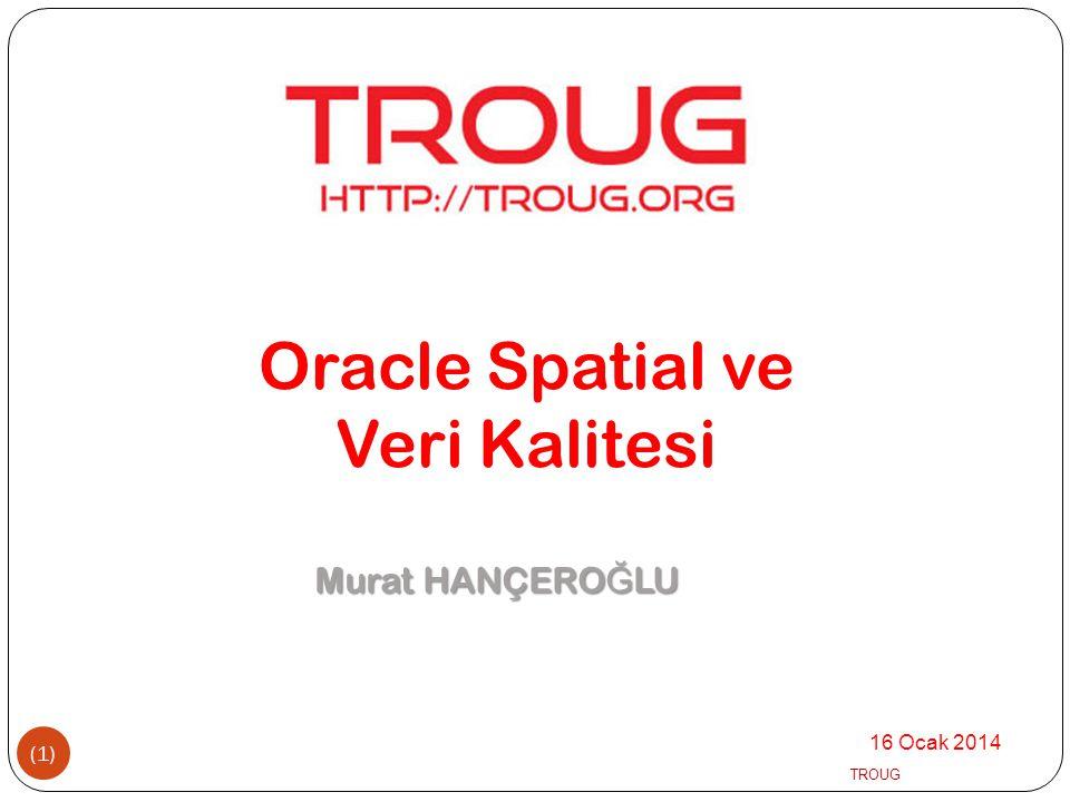 Oracle Spatial ve Veri Kalitesi Murat HANÇEROĞLU 16 Ocak 2014 TROUG