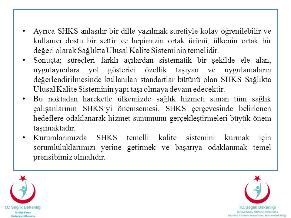 Ayrıca SHKS anlaşılır bir dille yazılmak suretiyle kolay öğrenilebilir ve kullanıcı dostu bir settir ve hepimizin ortak ürünü, ülkenin ortak bir değeri olarak Sağlıkta Ulusal Kalite Sisteminin temelidir.