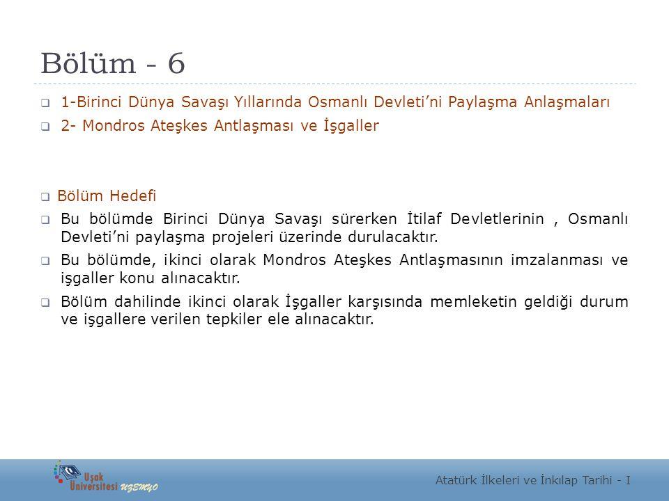 Bölüm - 6 1-Birinci Dünya Savaşı Yıllarında Osmanlı Devleti'ni Paylaşma Anlaşmaları. 2- Mondros Ateşkes Antlaşması ve İşgaller.