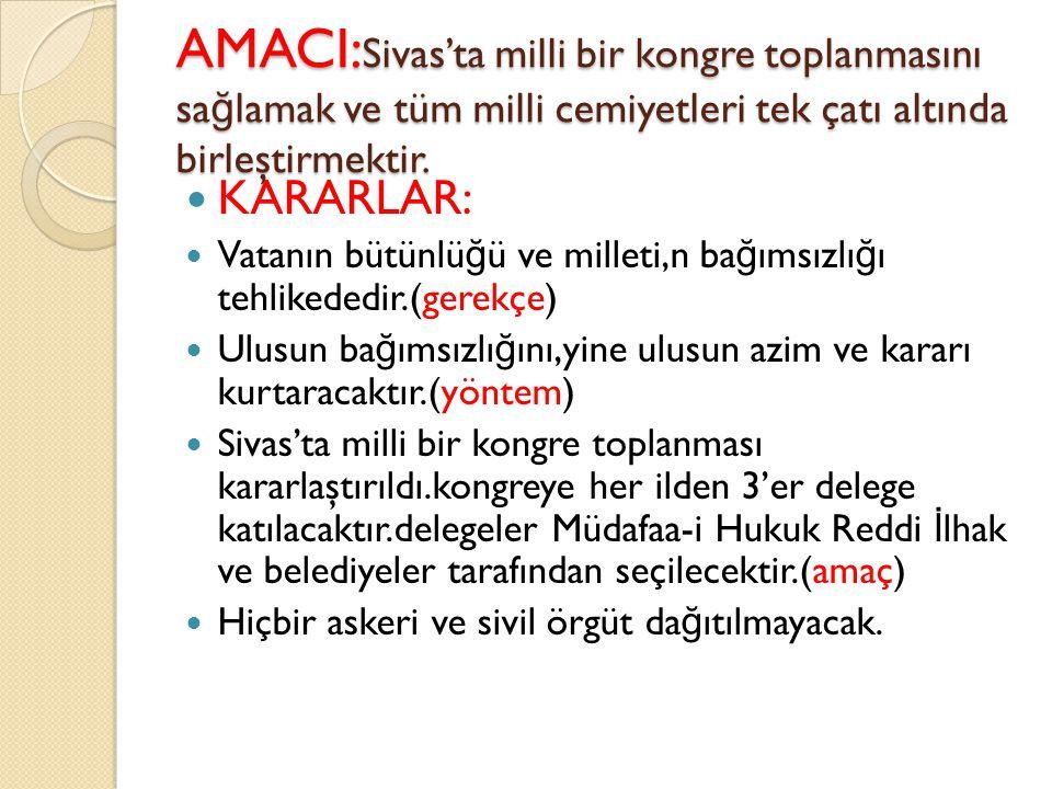 AMACI:Sivas'ta milli bir kongre toplanmasını sağlamak ve tüm milli cemiyetleri tek çatı altında birleştirmektir.