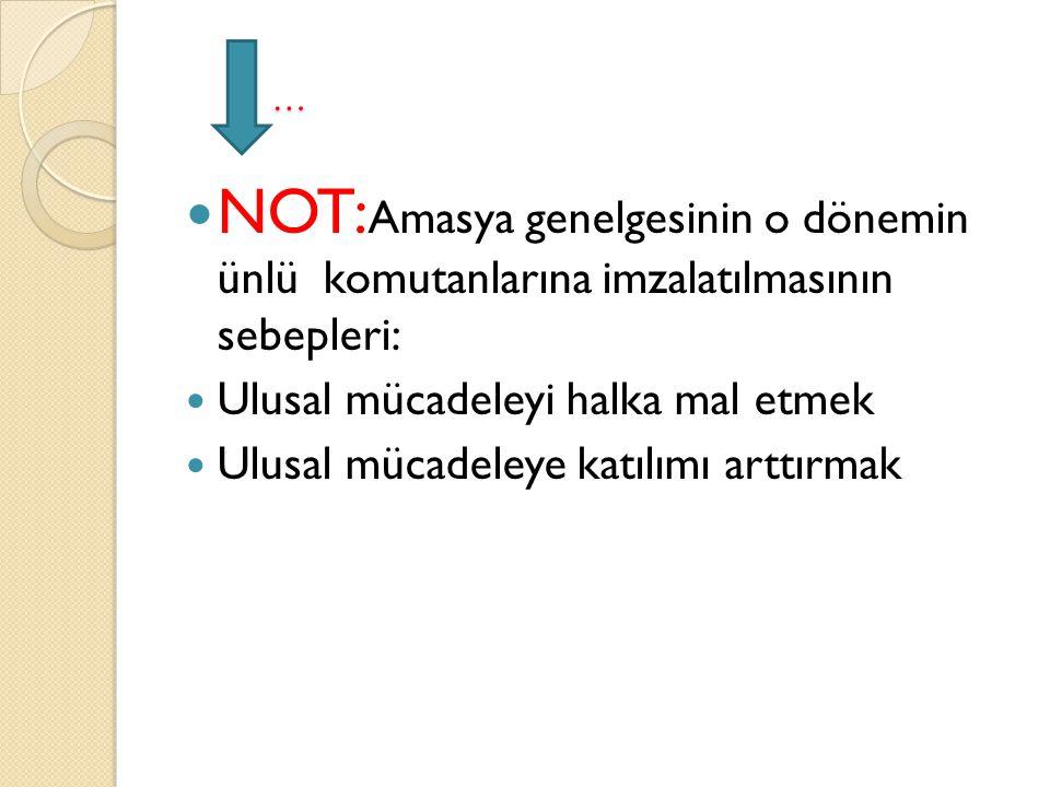 … NOT:Amasya genelgesinin o dönemin ünlü komutanlarına imzalatılmasının sebepleri: Ulusal mücadeleyi halka mal etmek.