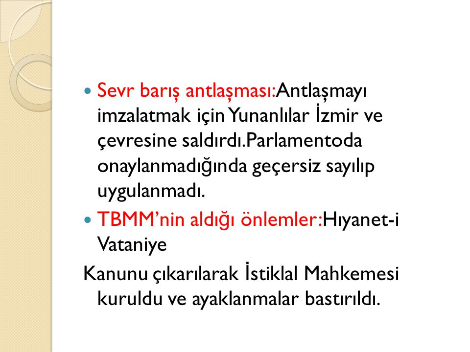 Sevr barış antlaşması:Antlaşmayı imzalatmak için Yunanlılar İzmir ve çevresine saldırdı.Parlamentoda onaylanmadığında geçersiz sayılıp uygulanmadı.