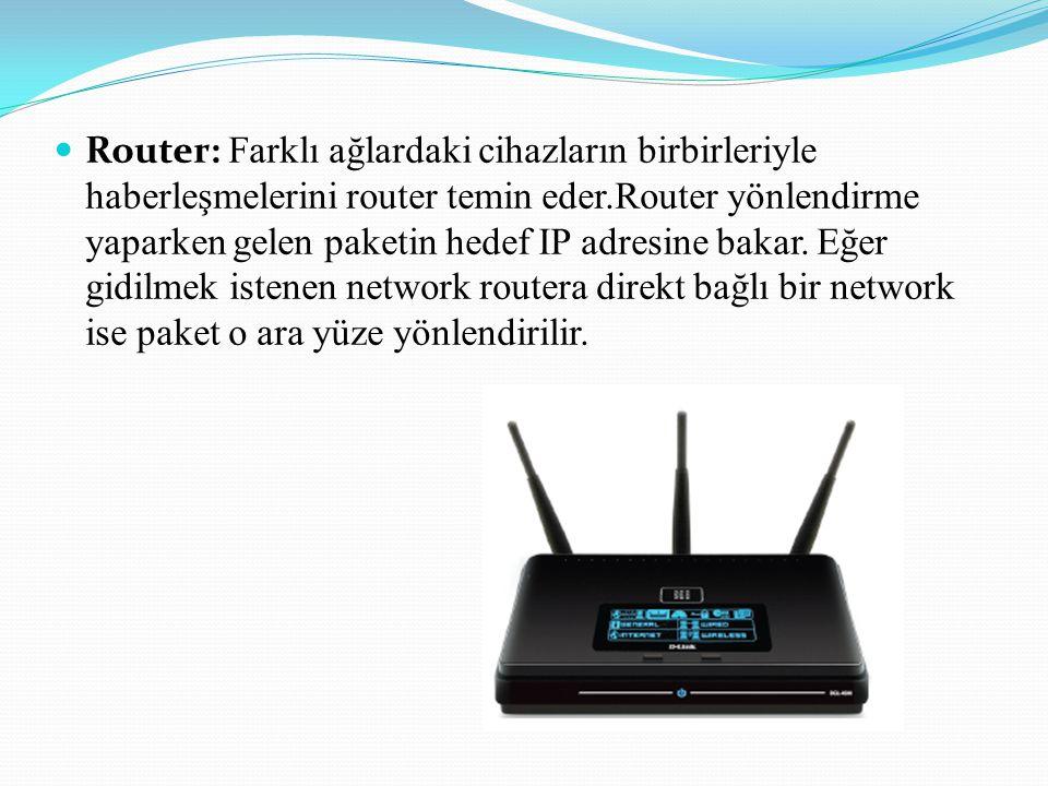 Router: Farklı ağlardaki cihazların birbirleriyle haberleşmelerini router temin eder.Router yönlendirme yaparken gelen paketin hedef IP adresine bakar.