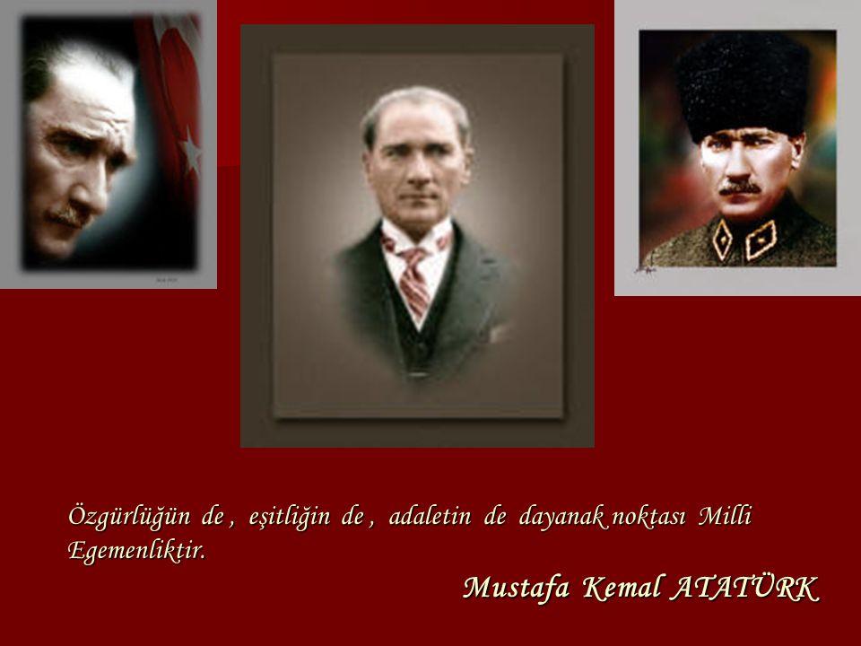 Özgürlüğün de , eşitliğin de , adaletin de dayanak noktası Milli Egemenliktir. Mustafa Kemal ATATÜRK