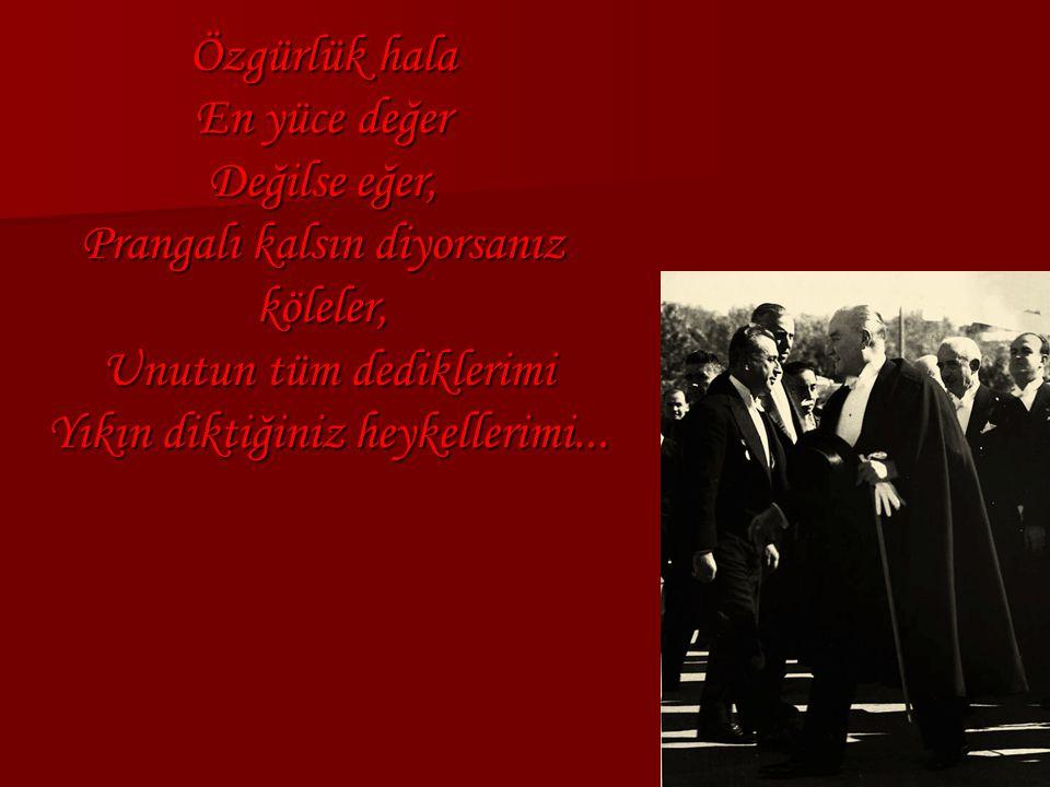 Özgürlük hala En yüce değer Değilse eğer, Prangalı kalsın diyorsanız köleler, Unutun tüm dediklerimi Yıkın diktiğiniz heykellerimi...