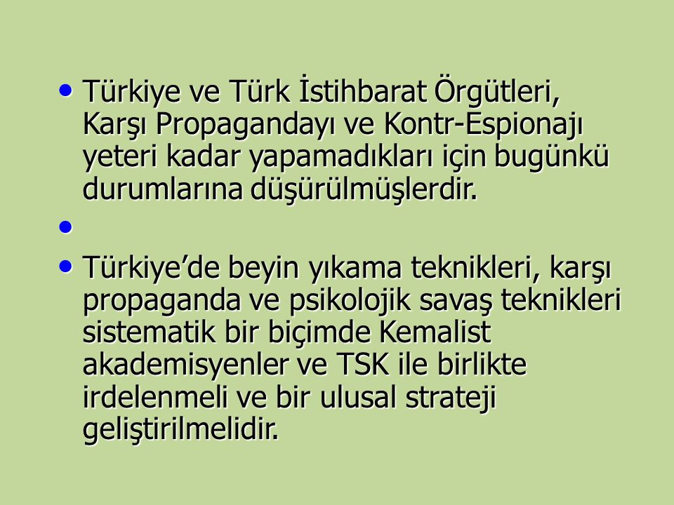 Türkiye ve Türk İstihbarat Örgütleri, Karşı Propagandayı ve Kontr-Espionajı yeteri kadar yapamadıkları için bugünkü durumlarına düşürülmüşlerdir.