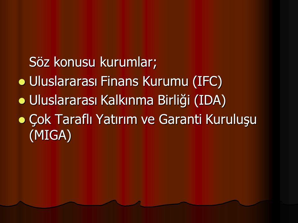 Söz konusu kurumlar; Uluslararası Finans Kurumu (IFC) Uluslararası Kalkınma Birliği (IDA) Çok Taraflı Yatırım ve Garanti Kuruluşu (MIGA)