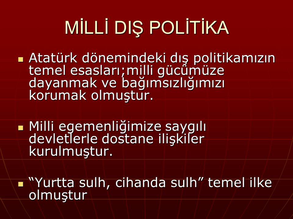 MİLLİ DIŞ POLİTİKA Atatürk dönemindeki dış politikamızın temel esasları;milli gücümüze dayanmak ve bağımsızlığımızı korumak olmuştur.
